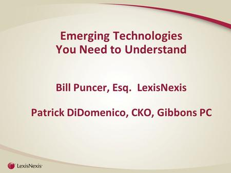 Emerging Technologies You Need to Understand Bill Puncer, Esq. LexisNexis Patrick DiDomenico, CKO, Gibbons PC.