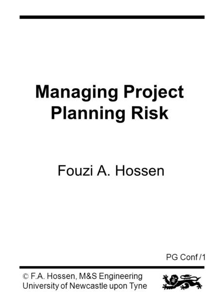 PG Conf /1 © F.A. Hossen, M&S Engineering University of Newcastle upon Tyne Managing Project Planning Risk Fouzi A. Hossen.