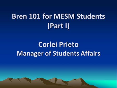 Bren 101 for MESM Students (Part I) Corlei Prieto Manager of Students Affairs.