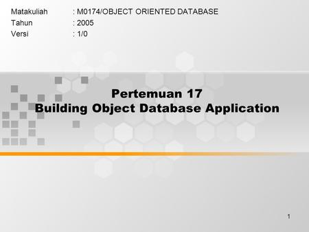 1 Pertemuan 17 Building Object Database Application Matakuliah: M0174/OBJECT ORIENTED DATABASE Tahun: 2005 Versi: 1/0.