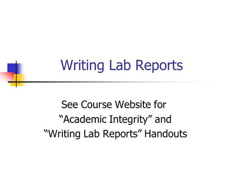 "Writing Lab Reports See Course Website for ""Academic Integrity"" and ""Writing Lab Reports"" Handouts."