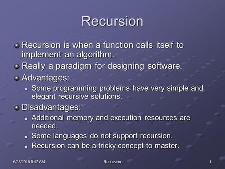 16/23/2015 9:48 AM6/23/2015 9:48 AM6/23/2015 9:48 AMRecursion Recursion Recursion is when a function calls itself to implement an algorithm. Really a paradigm.