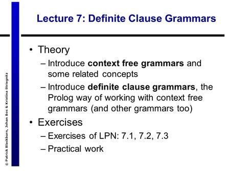 © Patrick Blackburn, Johan Bos & Kristina Striegnitz Lecture 7: Definite Clause Grammars Theory –Introduce context free grammars and some related concepts.