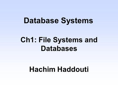 Database Systems Ch1: File Systems and Databases Hachim Haddouti.