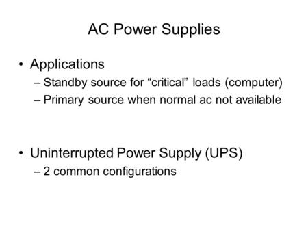 "AC Power Supplies Applications –Standby source for ""critical"" loads (computer) –Primary source when normal ac not available Uninterrupted Power Supply."