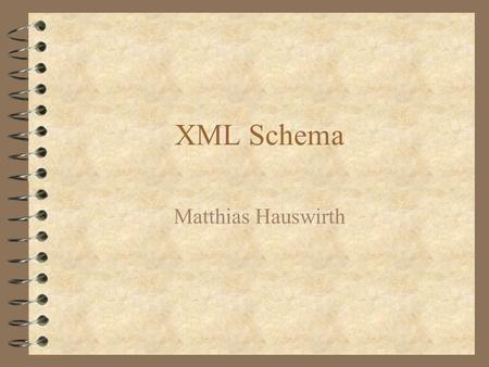 XML Schema Matthias Hauswirth. Agenda 4 W3C Process 4 XML Schema Requirements 4 The Specifications 4 Schema Tools.