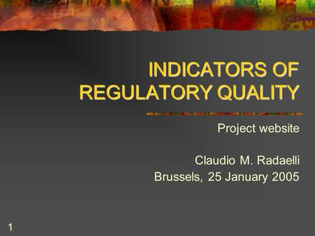 1 INDICATORS OF REGULATORY QUALITY Project website Claudio M. Radaelli Brussels, 25 January 2005.