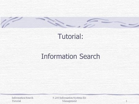 Information Search Tutorial 9.200 Information Systems for Management1 Tutorial: Information Search.