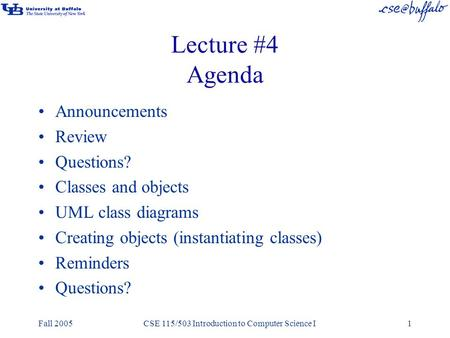 Fall 2005CSE 115/503 Introduction to Computer Science I1 Lecture #4 Agenda Announcements Review Questions? Classes and objects UML class diagrams Creating.