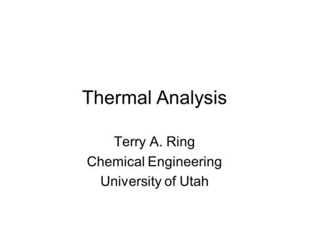 Terry A. Ring Chemical Engineering University of Utah