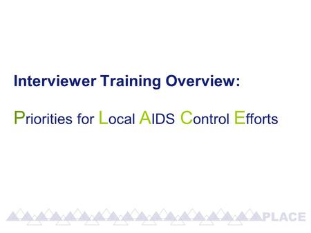 Interviewer Training Overview: P riorities for L ocal A IDS C ontrol E fforts.
