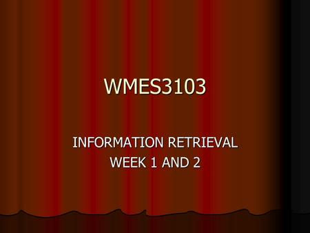 WMES3103 INFORMATION RETRIEVAL WEEK 1 AND 2. WHAT IS INFORMATION RETRIEVAL? Information Retrieval – IR Information Retrieval – IR Information Information.