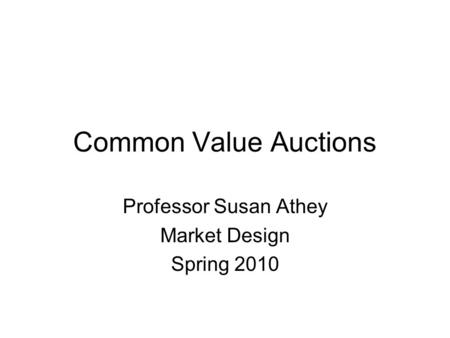 Common Value Auctions Professor Susan Athey Market Design Spring 2010.