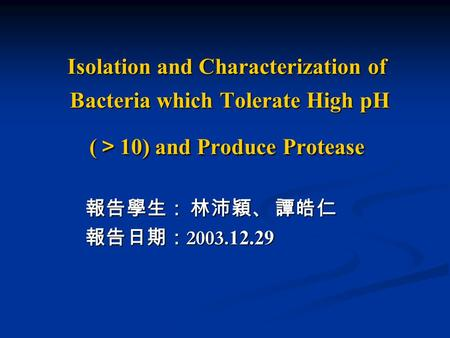 Isolation and Characterization of Bacteria which Tolerate High pH ( > 10) and Produce Protease 報告學生: 林沛穎、 譚皓仁 報告學生: 林沛穎、 譚皓仁 報告日期: 2003. 12.29 報告日期: 2003.