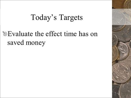 Today's Targets Evaluate the effect time has on saved money.