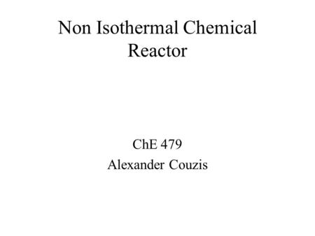 Non Isothermal Chemical Reactor ChE 479 Alexander Couzis.