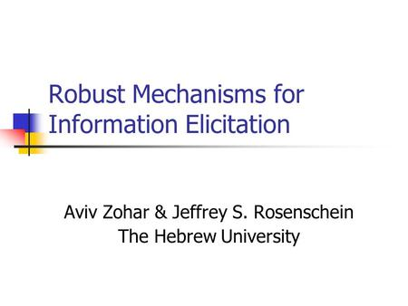Robust Mechanisms for Information Elicitation Aviv Zohar & Jeffrey S. Rosenschein The Hebrew University.
