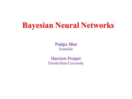 Bayesian Neural Networks Pushpa Bhat Fermilab Harrison Prosper Florida State University.