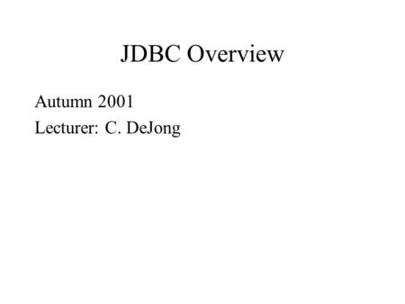 JDBC Overview Autumn 2001 Lecturer: C. DeJong. Relational Databases widespread use used via SQL (Structured Query Language) freely available powerful.