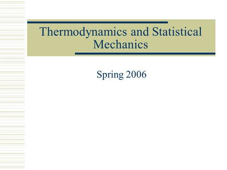 Thermodynamics and Statistical Mechanics Spring 2006.