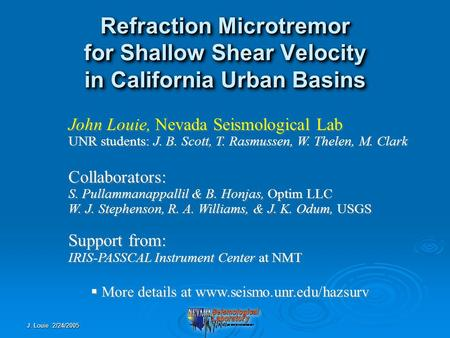 J. Louie 2/24/2005 Refraction Microtremor for Shallow Shear Velocity in California Urban Basins John Louie, Nevada Seismological Lab UNR students: J. B.