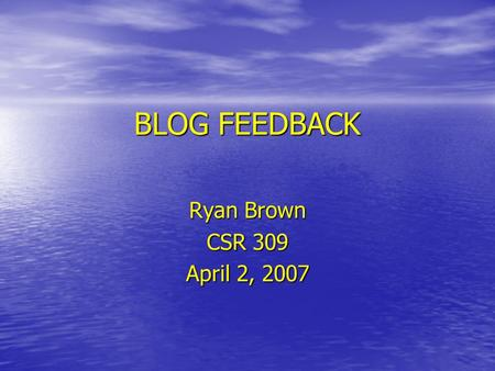 BLOG FEEDBACK Ryan Brown CSR 309 April 2, 2007. How You Present Yourself? February 11, 2007 Post: On Wednesday in class we presented our group projects.