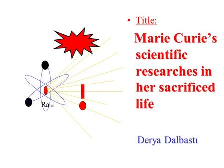 Title: Marie Curie's scientific researches in her sacrificed life Marie Curie's scientific researches in her sacrificed life Derya Dalbastı Derya Dalbastı.