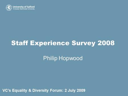 Staff Experience Survey 2008 Philip Hopwood VC's Equality & Diversity Forum: 2 July 2009.