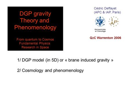 Cédric Deffayet (APC & IAP, Paris) 1/ DGP model (in 5D) or « brane induced gravity » 2/ Cosmology and phenomenology Q 2 C Warrenton 2006 DGP gravity Theory.