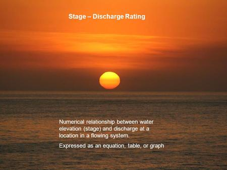 Stage – Discharge Rating Numerical relationship between water elevation (stage) and discharge at a location in a flowing system. Expressed as an equation,