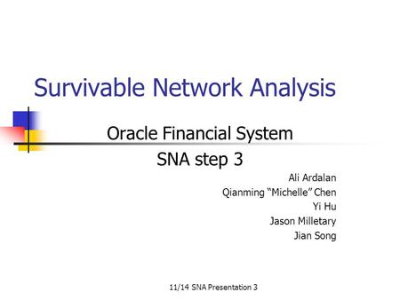 "11/14 SNA Presentation 3 Survivable Network Analysis Oracle Financial System SNA step 3 Ali Ardalan Qianming ""Michelle"" Chen Yi Hu Jason Milletary Jian."