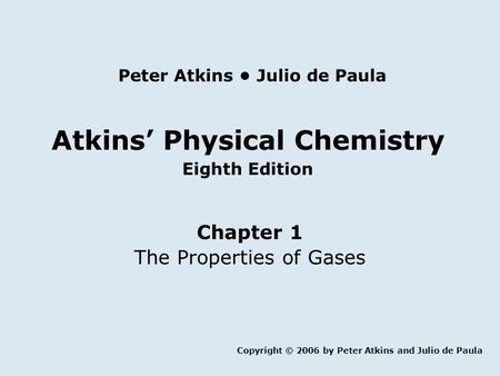 Atkins' Physical Chemistry Eighth Edition Chapter 1 The Properties of Gases Copyright © 2006 by Peter Atkins and Julio de Paula Peter Atkins Julio de Paula.