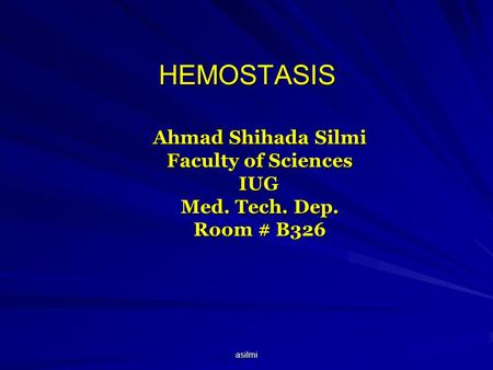 Asilmi HEMOSTASIS Ahmad Shihada Silmi Faculty of Sciences IUG Med. Tech. Dep. Room # B326.