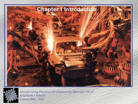 Manufacturing Processes for Engineering Materials, 4th ed. Kalpakjian Schmid Prentice Hall, 2003 Chapter 1 Introduction.
