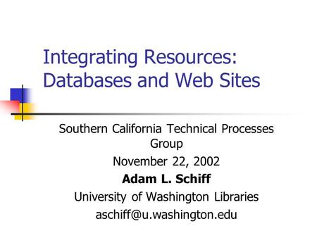 Integrating Resources: Databases and <strong>Web</strong> Sites Southern California Technical Processes Group November 22, 2002 Adam L. Schiff University <strong>of</strong> Washington.