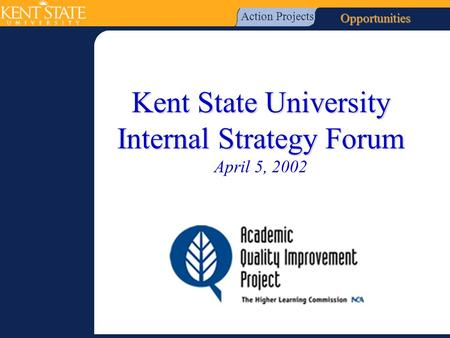 Kent State University Internal Strategy Forum Kent State University Internal Strategy Forum April 5, 2002 Action Projects Opportunities.