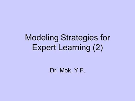 Modeling Strategies for Expert Learning (2) Dr. Mok, Y.F.
