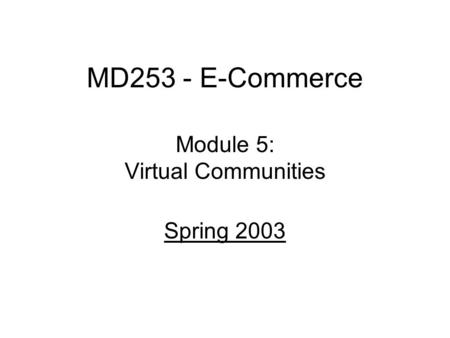 MD253 - E-Commerce Module 5: Virtual Communities Spring 2003.