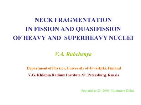 NECK FRAGMENTATION IN FISSION AND QUASIFISSION OF HEAVY AND SUPERHEAVY NUCLEI V.A. Rubchenya Department of Physics, University of Jyväskylä, Finland.