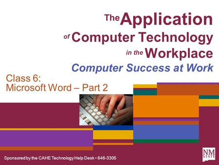 Sponsored by the CAHE Technology Help Desk 646-3305 The Application of Computer Technology in the Workplace Computer Success at Work Class 6: Microsoft.
