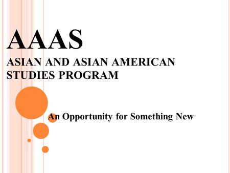 AAAS ASIAN AND ASIAN AMERICAN STUDIES PROGRAM An Opportunity for Something New.
