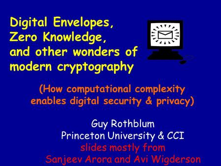 Digital Envelopes, Zero Knowledge, and other wonders of modern cryptography (How computational complexity enables digital security & privacy) Guy Rothblum.