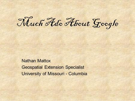 Much Ado About Google Nathan Mattox Geospatial Extension Specialist University of Missouri - Columbia.