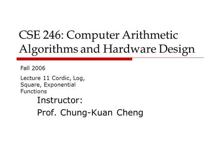 CSE 246: Computer Arithmetic Algorithms and Hardware Design Instructor: Prof. Chung-Kuan Cheng Fall 2006 Lecture 11 Cordic, Log, Square, Exponential Functions.