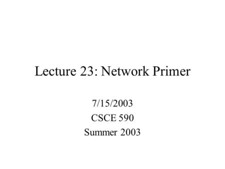 Lecture 23: Network Primer 7/15/2003 CSCE 590 Summer 2003.