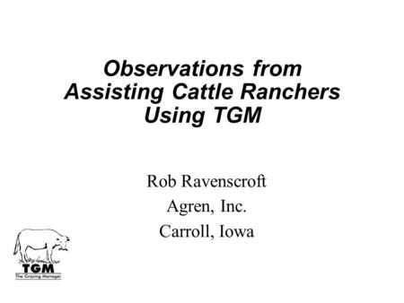 Observations from Assisting Cattle Ranchers Using TGM Rob Ravenscroft Agren, Inc. Carroll, Iowa.