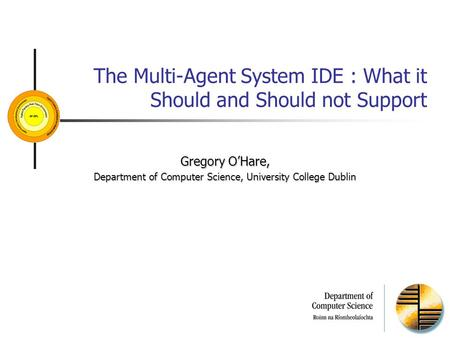 The Multi-Agent System IDE : What it Should and Should not Support Gregory O'Hare, Department of Computer Science, University College Dublin.