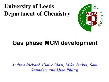 Andrew Rickard, Claire Bloss, Mike Jenkin, Sam Saunders and Mike Pilling Gas phase MCM development University of Leeds Department of Chemistry.