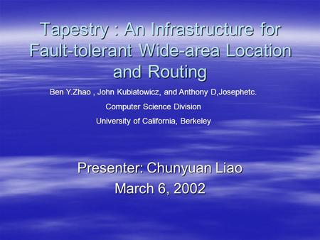 Tapestry : An Infrastructure for Fault-tolerant Wide-area Location and Routing Presenter: Chunyuan Liao March 6, 2002 Ben Y.Zhao, John Kubiatowicz, and.