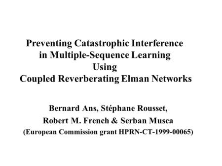 Bernard Ans, Stéphane Rousset, Robert M. French & Serban Musca (European Commission grant HPRN-CT-1999-00065) Preventing Catastrophic Interference in.